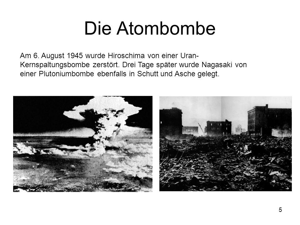 5 Die Atombombe Am 6. August 1945 wurde Hiroschima von einer Uran- Kernspaltungsbombe zerstört. Drei Tage später wurde Nagasaki von einer Plutoniumbom