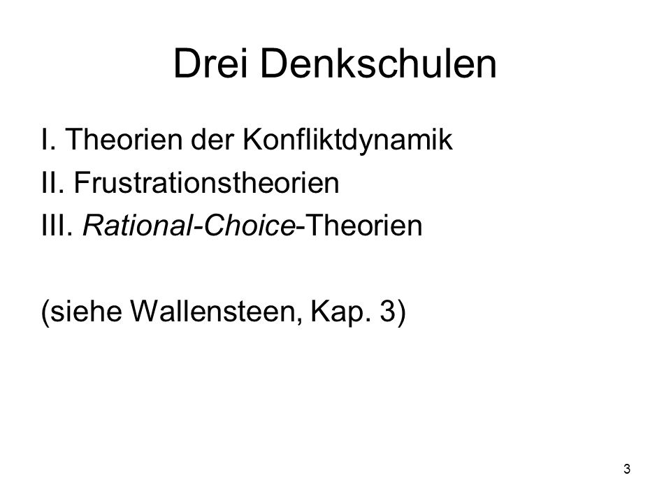 3 Drei Denkschulen I. Theorien der Konfliktdynamik II. Frustrationstheorien III. Rational-Choice-Theorien (siehe Wallensteen, Kap. 3)