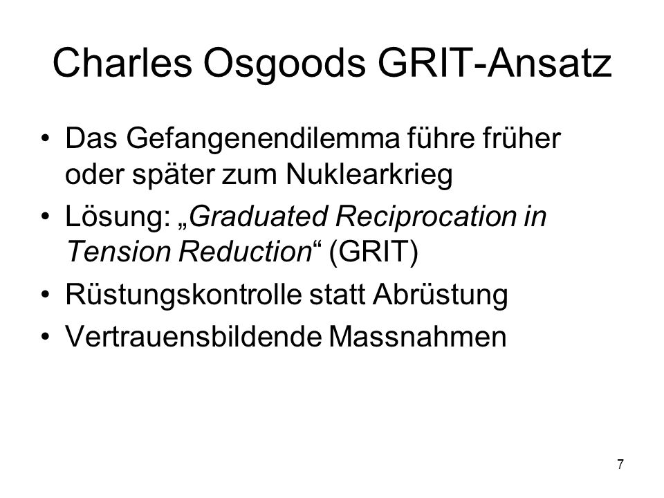 7 Charles Osgoods GRIT-Ansatz Das Gefangenendilemma führe früher oder später zum Nuklearkrieg Lösung: Graduated Reciprocation in Tension Reduction (GR