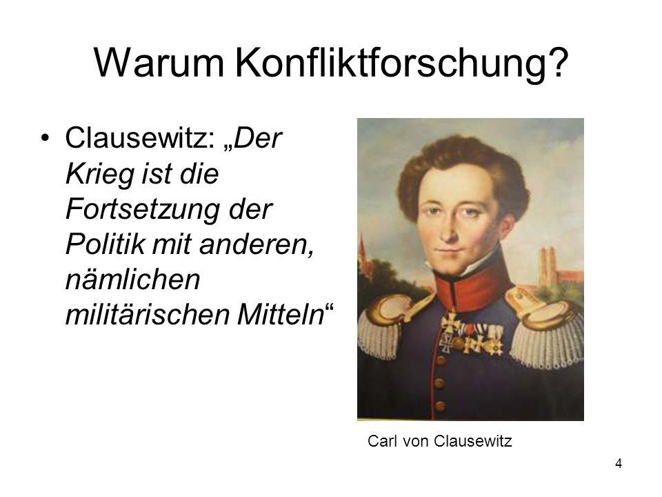 4 Warum Konfliktforschung? Clausewitz: Der Krieg ist die Fortsetzung der Politik mit anderen, nämlichen militärischen Mitteln Carl von Clausewitz