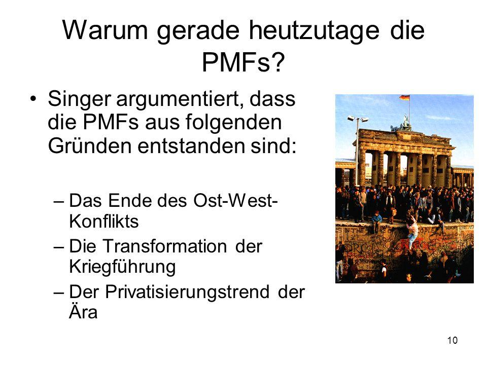 10 Warum gerade heutzutage die PMFs? Singer argumentiert, dass die PMFs aus folgenden Gründen entstanden sind: –Das Ende des Ost-West- Konflikts –Die