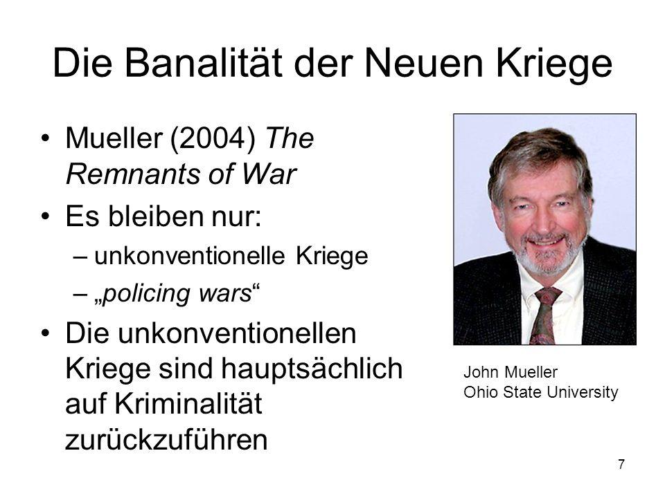 7 Die Banalität der Neuen Kriege Mueller (2004) The Remnants of War Es bleiben nur: –unkonventionelle Kriege –policing wars Die unkonventionellen Krie