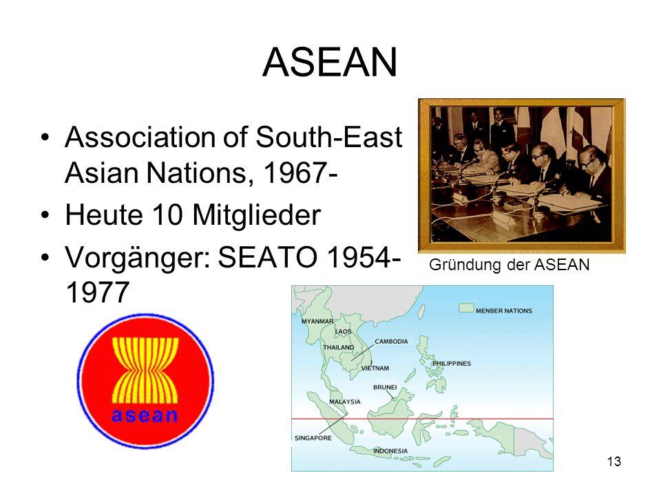 13 ASEAN Association of South-East Asian Nations, 1967- Heute 10 Mitglieder Vorgänger: SEATO 1954- 1977 Gründung der ASEAN