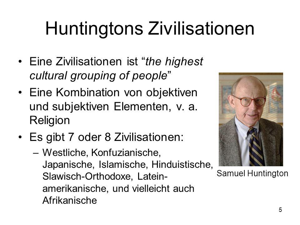 5 Huntingtons Zivilisationen Eine Zivilisationen ist the highest cultural grouping of people Eine Kombination von objektiven und subjektiven Elementen