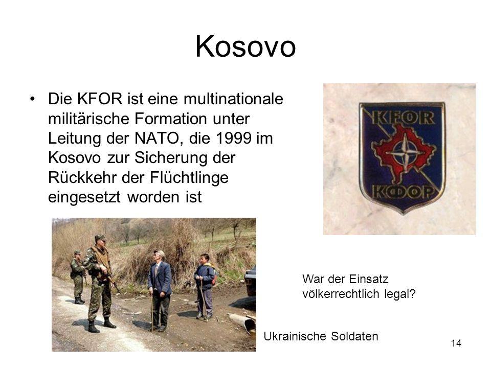 14 Kosovo Die KFOR ist eine multinationale militärische Formation unter Leitung der NATO, die 1999 im Kosovo zur Sicherung der Rückkehr der Flüchtlinge eingesetzt worden ist Ukrainische Soldaten War der Einsatz völkerrechtlich legal