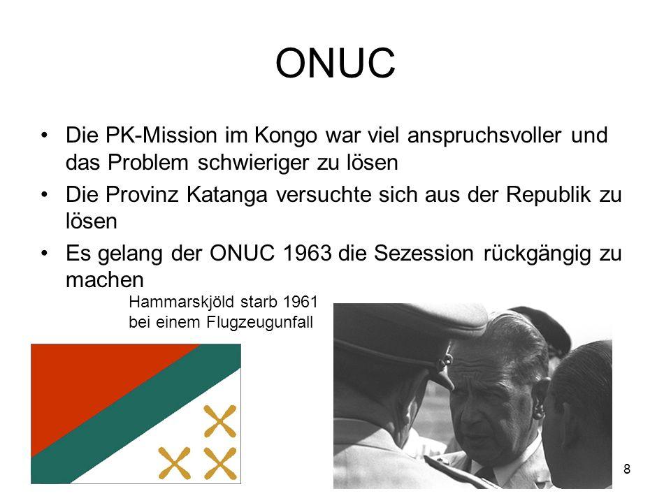 8 ONUC Die PK-Mission im Kongo war viel anspruchsvoller und das Problem schwieriger zu lösen Die Provinz Katanga versuchte sich aus der Republik zu lösen Es gelang der ONUC 1963 die Sezession rückgängig zu machen Hammarskjöld starb 1961 bei einem Flugzeugunfall
