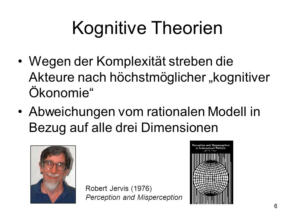 6 Kognitive Theorien Wegen der Komplexität streben die Akteure nach höchstmöglicher kognitiver Ökonomie Abweichungen vom rationalen Modell in Bezug au