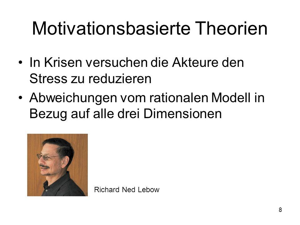 8 Motivationsbasierte Theorien In Krisen versuchen die Akteure den Stress zu reduzieren Abweichungen vom rationalen Modell in Bezug auf alle drei Dime