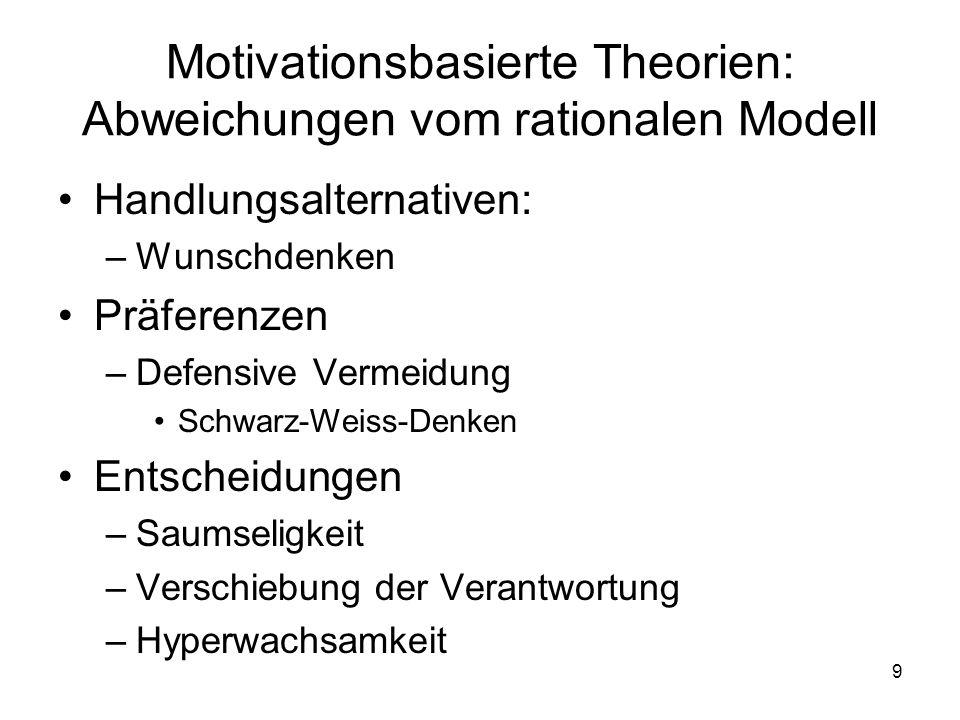 9 Motivationsbasierte Theorien: Abweichungen vom rationalen Modell Handlungsalternativen: –Wunschdenken Präferenzen –Defensive Vermeidung Schwarz-Weis