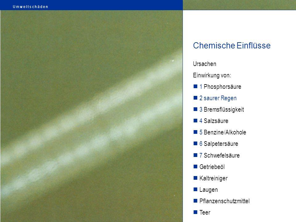 Ursachen Einwirkung von: 1 Phosphorsäure 2 saurer Regen 3 Bremsflüssigkeit 4 Salzsäure 5 Benzine/Alkohole 6 Salpetersäure 7 Schwefelsäure Getriebeöl K