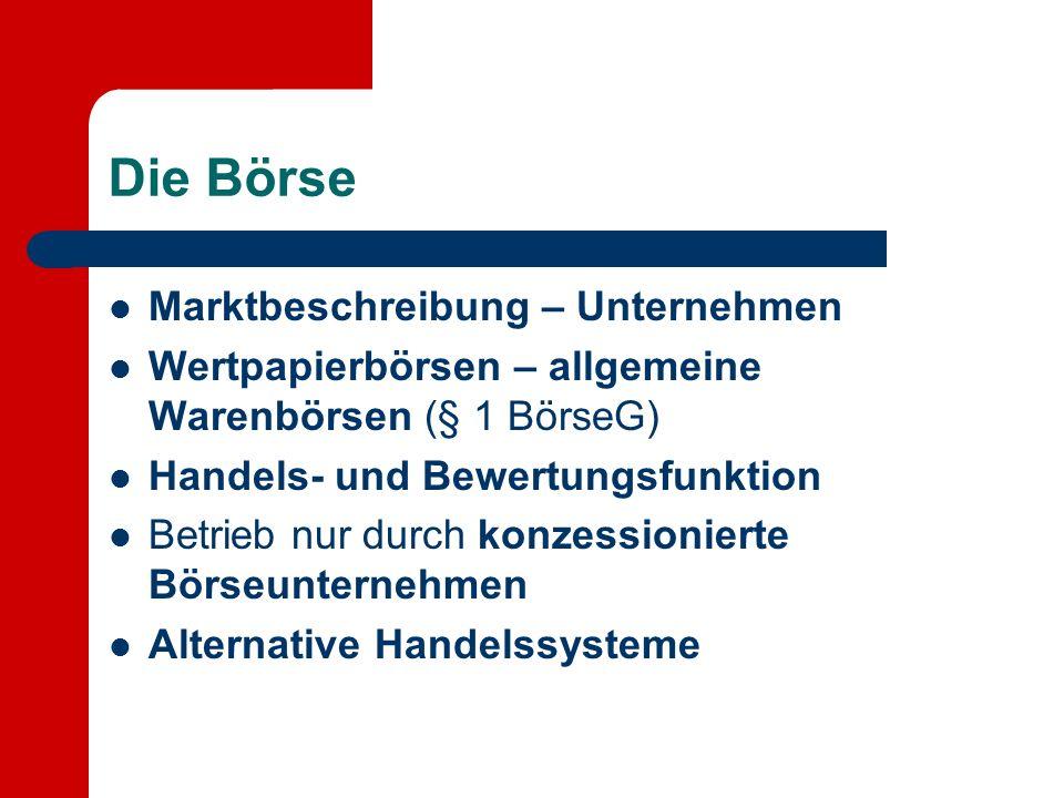 Die Börse Marktbeschreibung – Unternehmen Wertpapierbörsen – allgemeine Warenbörsen (§ 1 BörseG) Handels- und Bewertungsfunktion Betrieb nur durch kon