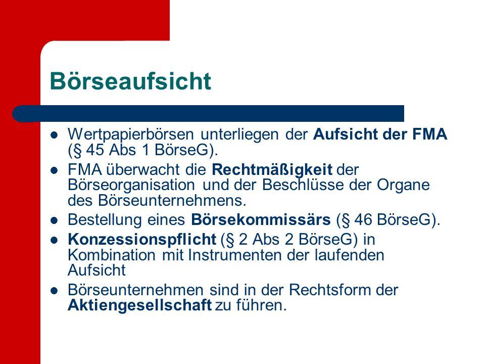 Börseaufsicht Wertpapierbörsen unterliegen der Aufsicht der FMA (§ 45 Abs 1 BörseG). FMA überwacht die Rechtmäßigkeit der Börseorganisation und der Be