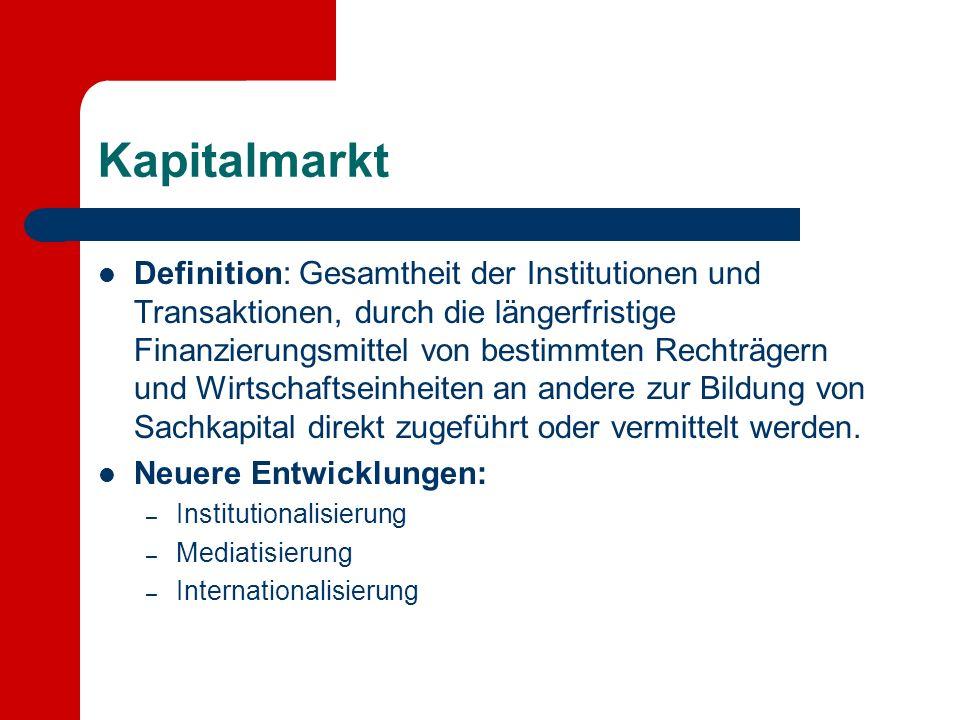 Kapitalmarkt Definition: Gesamtheit der Institutionen und Transaktionen, durch die längerfristige Finanzierungsmittel von bestimmten Rechträgern und Wirtschaftseinheiten an andere zur Bildung von Sachkapital direkt zugeführt oder vermittelt werden.