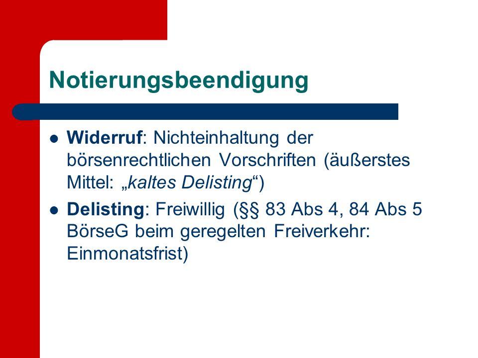 Notierungsbeendigung Widerruf: Nichteinhaltung der börsenrechtlichen Vorschriften (äußerstes Mittel: kaltes Delisting) Delisting: Freiwillig (§§ 83 Abs 4, 84 Abs 5 BörseG beim geregelten Freiverkehr: Einmonatsfrist)