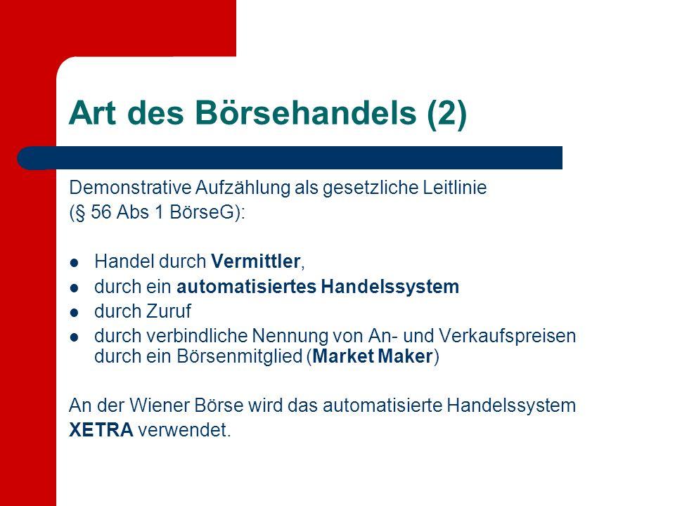 Art des Börsehandels (2) Demonstrative Aufzählung als gesetzliche Leitlinie (§ 56 Abs 1 BörseG): Handel durch Vermittler, durch ein automatisiertes Handelssystem durch Zuruf durch verbindliche Nennung von An- und Verkaufspreisen durch ein Börsenmitglied (Market Maker) An der Wiener Börse wird das automatisierte Handelssystem XETRA verwendet.