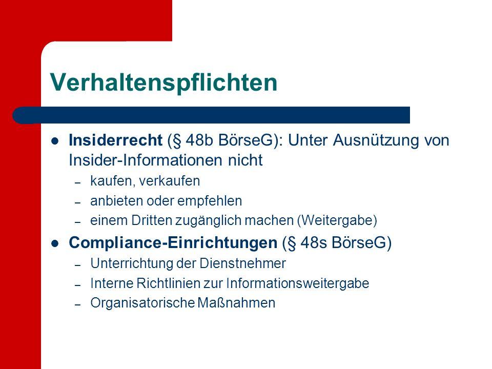 Verhaltenspflichten Insiderrecht (§ 48b BörseG): Unter Ausnützung von Insider-Informationen nicht – kaufen, verkaufen – anbieten oder empfehlen – einem Dritten zugänglich machen (Weitergabe) Compliance-Einrichtungen (§ 48s BörseG) – Unterrichtung der Dienstnehmer – Interne Richtlinien zur Informationsweitergabe – Organisatorische Maßnahmen