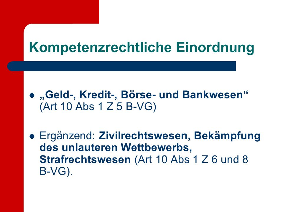 Kompetenzrechtliche Einordnung Geld-, Kredit-, Börse- und Bankwesen (Art 10 Abs 1 Z 5 B-VG) Ergänzend: Zivilrechtswesen, Bekämpfung des unlauteren Wettbewerbs, Strafrechtswesen (Art 10 Abs 1 Z 6 und 8 B-VG).
