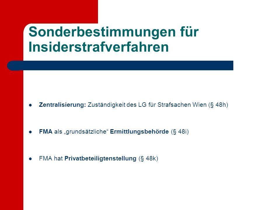 Sonderbestimmungen für Insiderstrafverfahren Zentralisierung: Zuständigkeit des LG für Strafsachen Wien (§ 48h) FMA als grundsätzliche Ermittlungsbehörde (§ 48i) FMA hat Privatbeteiligtenstellung (§ 48k)