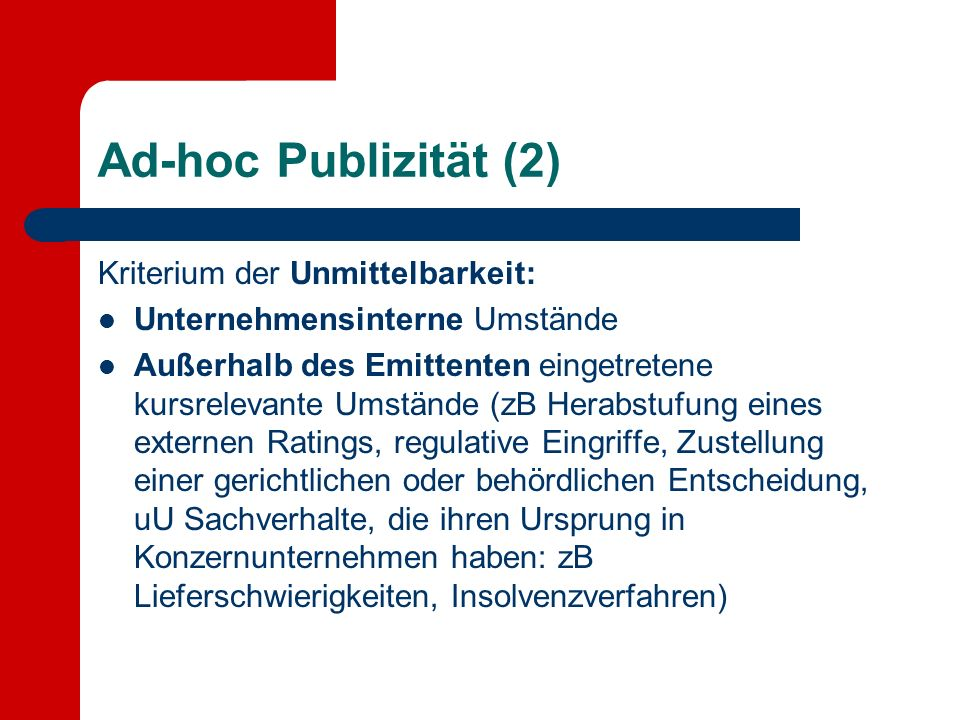 Ad-hoc Publizität (2) Kriterium der Unmittelbarkeit: Unternehmensinterne Umstände Außerhalb des Emittenten eingetretene kursrelevante Umstände (zB Her