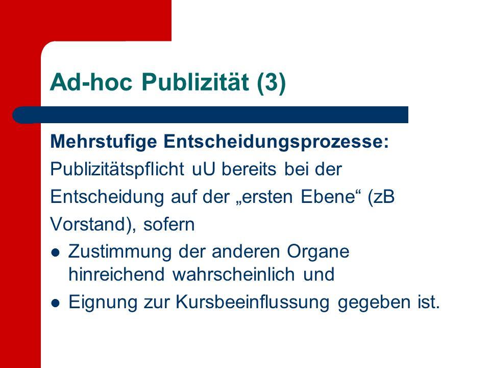 Ad-hoc Publizität (3) Mehrstufige Entscheidungsprozesse: Publizitätspflicht uU bereits bei der Entscheidung auf der ersten Ebene (zB Vorstand), sofern Zustimmung der anderen Organe hinreichend wahrscheinlich und Eignung zur Kursbeeinflussung gegeben ist.