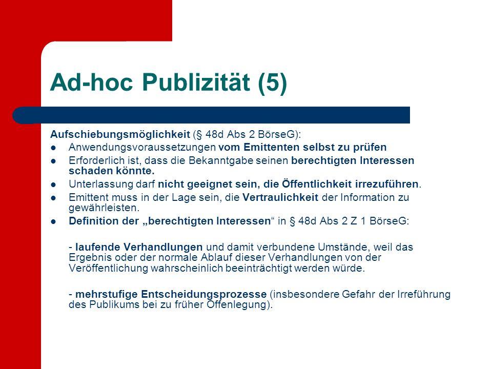 Ad-hoc Publizität (5) Aufschiebungsmöglichkeit (§ 48d Abs 2 BörseG): Anwendungsvoraussetzungen vom Emittenten selbst zu prüfen Erforderlich ist, dass die Bekanntgabe seinen berechtigten Interessen schaden könnte.