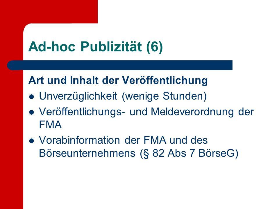 Ad-hoc Publizität (6) Art und Inhalt der Veröffentlichung Unverzüglichkeit (wenige Stunden) Veröffentlichungs- und Meldeverordnung der FMA Vorabinformation der FMA und des Börseunternehmens (§ 82 Abs 7 BörseG)