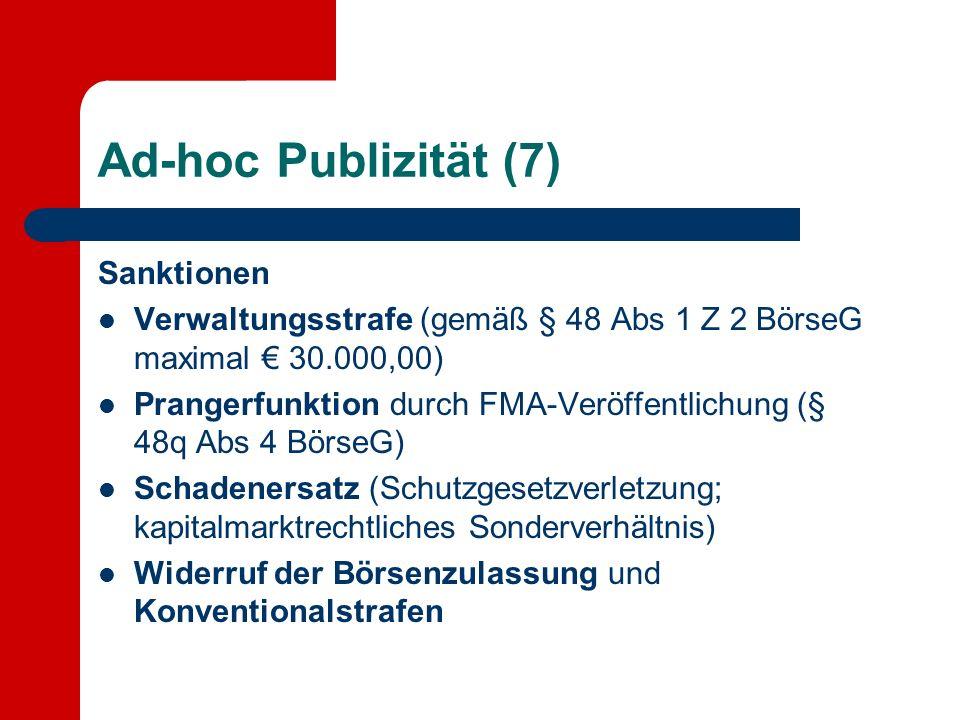 Ad-hoc Publizität (7) Sanktionen Verwaltungsstrafe (gemäß § 48 Abs 1 Z 2 BörseG maximal 30.000,00) Prangerfunktion durch FMA-Veröffentlichung (§ 48q Abs 4 BörseG) Schadenersatz (Schutzgesetzverletzung; kapitalmarktrechtliches Sonderverhältnis) Widerruf der Börsenzulassung und Konventionalstrafen