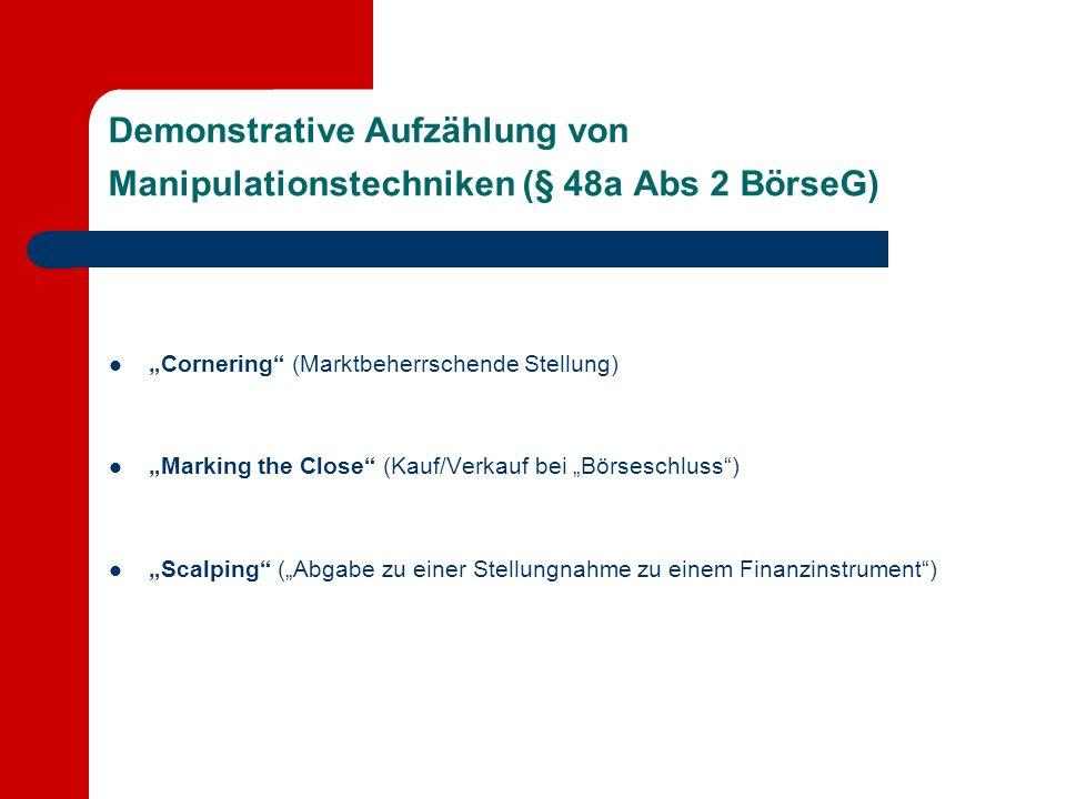 Demonstrative Aufzählung von Manipulationstechniken (§ 48a Abs 2 BörseG) Cornering (Marktbeherrschende Stellung) Marking the Close (Kauf/Verkauf bei Börseschluss) Scalping (Abgabe zu einer Stellungnahme zu einem Finanzinstrument)