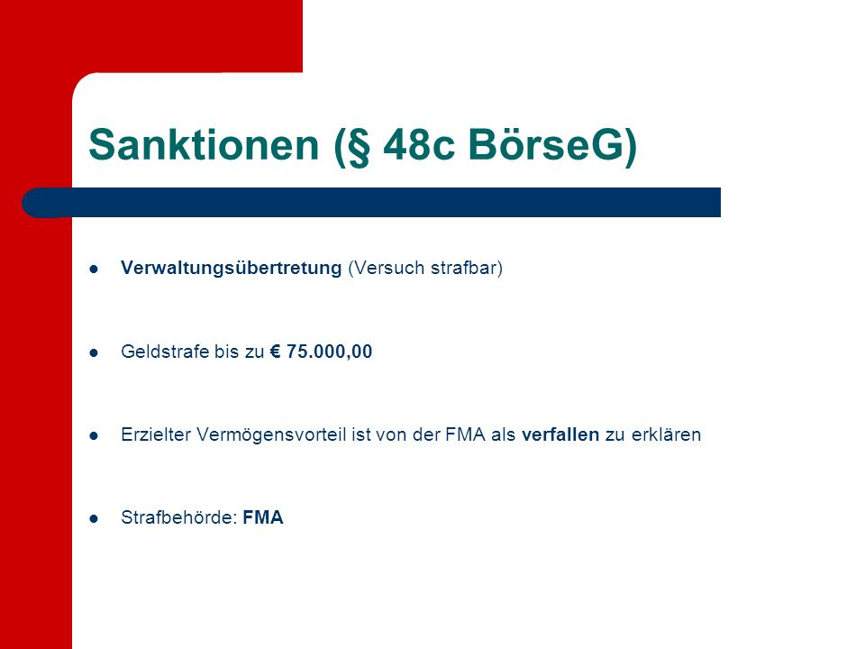 Sanktionen (§ 48c BörseG) Verwaltungsübertretung (Versuch strafbar) Geldstrafe bis zu 75.000,00 Erzielter Vermögensvorteil ist von der FMA als verfallen zu erklären Strafbehörde: FMA