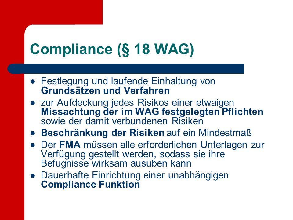 Compliance (§ 18 WAG) Festlegung und laufende Einhaltung von Grundsätzen und Verfahren zur Aufdeckung jedes Risikos einer etwaigen Missachtung der im WAG festgelegten Pflichten sowie der damit verbundenen Risiken Beschränkung der Risiken auf ein Mindestmaß Der FMA müssen alle erforderlichen Unterlagen zur Verfügung gestellt werden, sodass sie ihre Befugnisse wirksam ausüben kann Dauerhafte Einrichtung einer unabhängigen Compliance Funktion