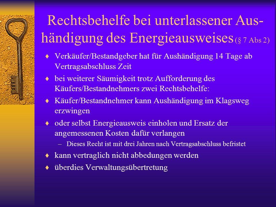 Rechtsbehelfe bei unterlassener Aus- händigung des Energieausweises (§ 7 Abs 2) Verkäufer/Bestandgeber hat für Aushändigung 14 Tage ab Vertragsabschlu