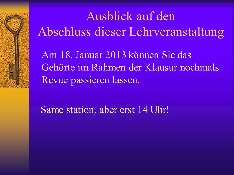 Ausblick auf den Abschluss dieser Lehrveranstaltung Am 18. Januar 2013 können Sie das Gehörte im Rahmen der Klausur nochmals Revue passieren lassen. S
