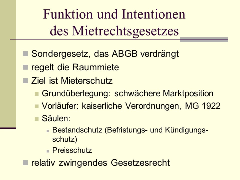 Funktion und Intentionen des Mietrechtsgesetzes Sondergesetz, das ABGB verdrängt regelt die Raummiete Ziel ist Mieterschutz Grundüberlegung: schwächer