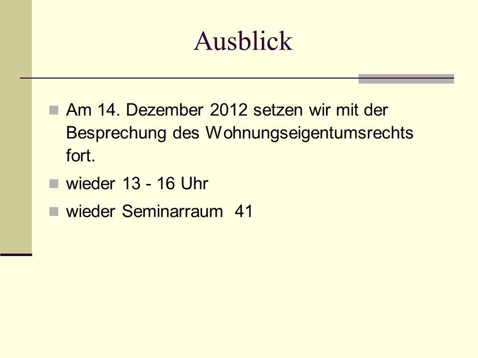 Ausblick Am 14. Dezember 2012 setzen wir mit der Besprechung des Wohnungseigentumsrechts fort. wieder 13 - 16 Uhr wieder Seminarraum 41
