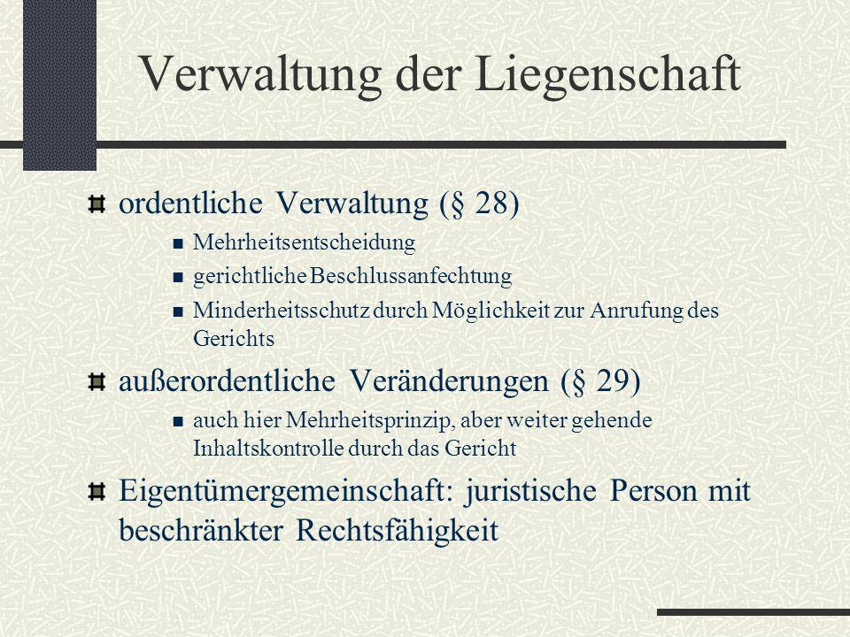 Verwaltung der Liegenschaft ordentliche Verwaltung (§ 28) Mehrheitsentscheidung gerichtliche Beschlussanfechtung Minderheitsschutz durch Möglichkeit zur Anrufung des Gerichts außerordentliche Veränderungen (§ 29) auch hier Mehrheitsprinzip, aber weiter gehende Inhaltskontrolle durch das Gericht Eigentümergemeinschaft: juristische Person mit beschränkter Rechtsfähigkeit