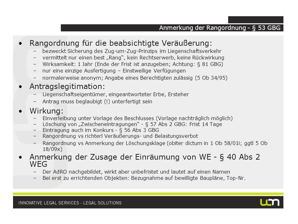 Anmerkung der Rangordnung - § 53 GBG Rangordnung für die beabsichtigte Veräußerung: –bezweckt Sicherung des Zug-um-Zug-Prinzips im Liegenschaftsverkehr –vermittelt nur einen best Rang, kein Rechtserwerb, keine Rückwirkung –Wirksamkeit: 1 Jahr (Ende der Frist ist anzugeben; Achtung: § 81 GBG) –nur eine einzige Ausfertigung – Einstweilige Verfügungen –normalerweise anonym; Angabe eines Berechtigten zulässig (5 Ob 34/95) Antragslegitimation: –Liegenschaftseigentümer, eingeantworteter Erbe, Ersteher –Antrag muss beglaubigt (!) unterfertigt sein Wirkung: –Einverleibung unter Vorlage des Beschlusses (Vorlage nachträglich möglich) –Löschung von Zwischeneintragungen - § 57 Abs 2 GBG: Frist 14 Tage –Eintragung auch im Konkurs - § 56 Abs 3 GBG –Rangordnung vs richterl Veräußerungs- und Belastungsverbot –Rangordnung vs Anmerkung der Löschungsklage (obiter dictum in 1 Ob 58/01i; ggtl 5 Ob 18/09x) Anmerkung der Zusage der Einräumung von WE - § 40 Abs 2 WEG –Der AdRO nachgebildet, wirkt aber unbefristet und lautet auf einen Namen –Bei erst zu errichtenden Objekten: Bezugnahme auf bewilligte Baupläne, Top-Nr.
