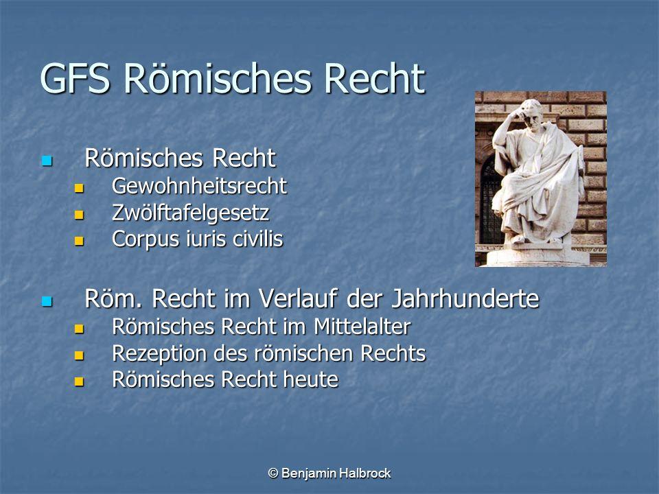 © Benjamin Halbrock GFS Römisches Recht Römisches Recht Römisches Recht Gewohnheitsrecht Gewohnheitsrecht Zwölftafelgesetz Zwölftafelgesetz Corpus iur