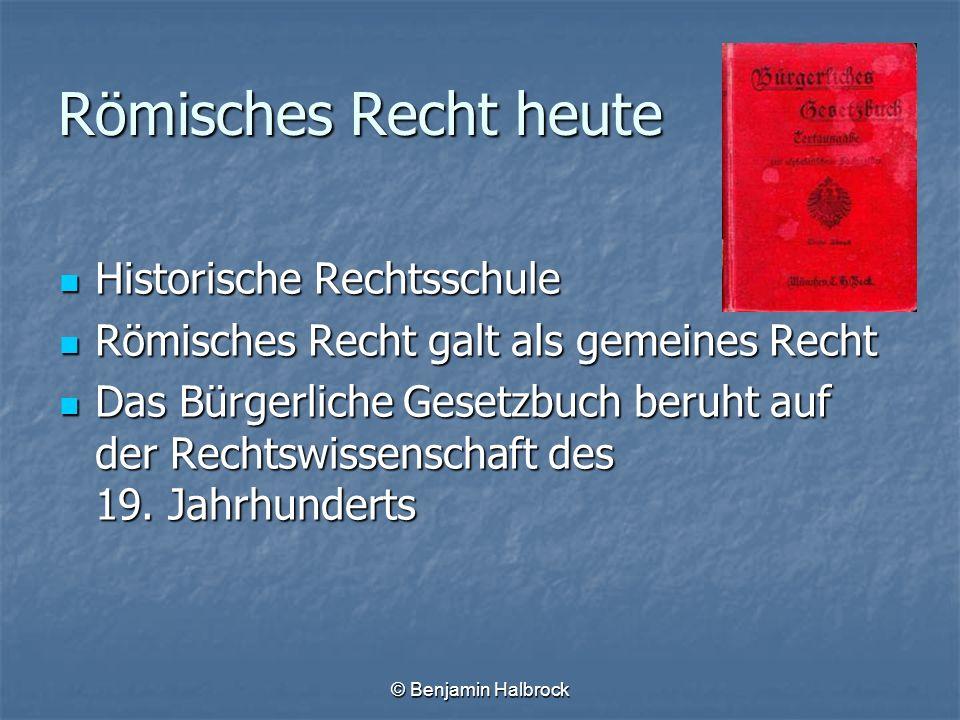 © Benjamin Halbrock Römisches Recht heute Historische Rechtsschule Historische Rechtsschule Römisches Recht galt als gemeines Recht Römisches Recht ga