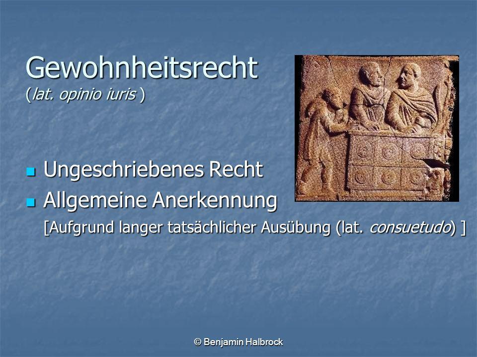 © Benjamin Halbrock Gewohnheitsrecht (lat. opinio iuris ) Ungeschriebenes Recht Ungeschriebenes Recht Allgemeine Anerkennung [Aufgrund langer tatsächl