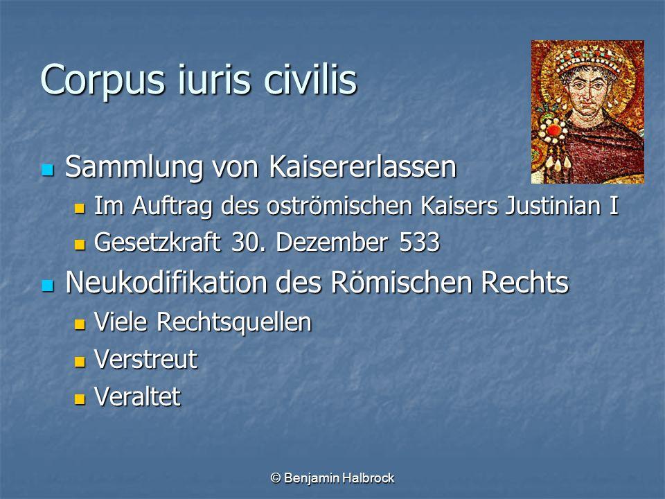 © Benjamin Halbrock Corpus iuris civilis Sammlung von Kaisererlassen Sammlung von Kaisererlassen Im Auftrag des oströmischen Kaisers Justinian I Im Au