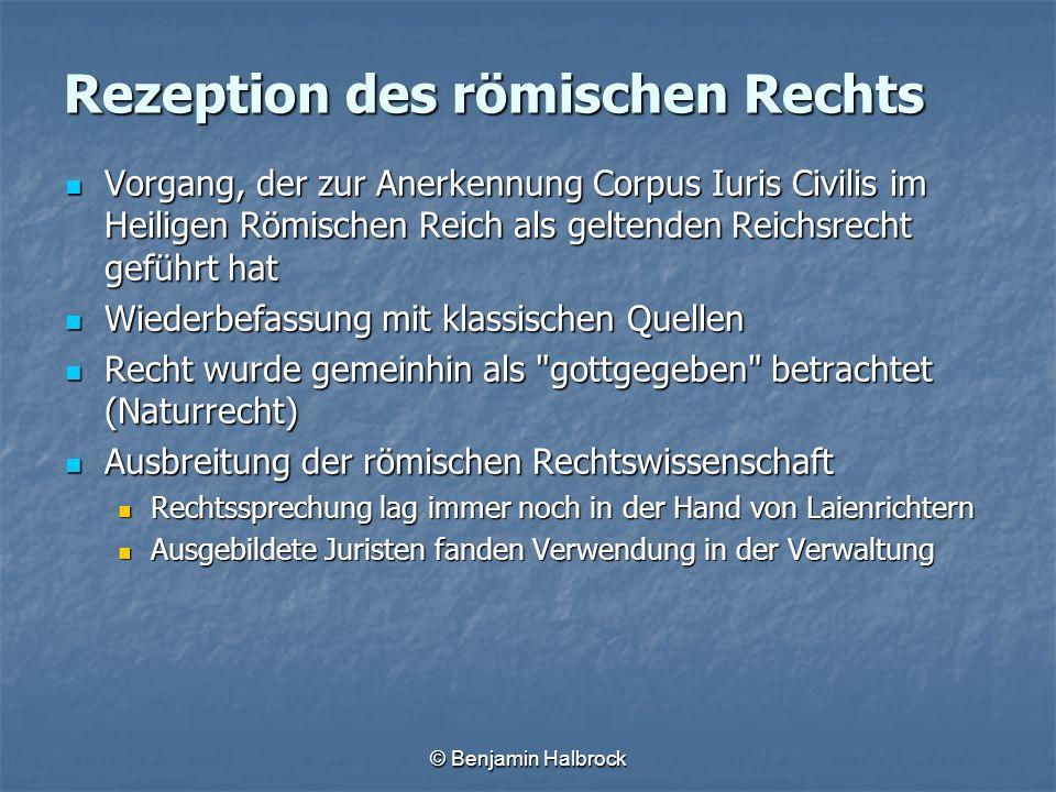 © Benjamin Halbrock Rezeption des römischen Rechts Vorgang, der zur Anerkennung Corpus Iuris Civilis im Heiligen Römischen Reich als geltenden Reichsr