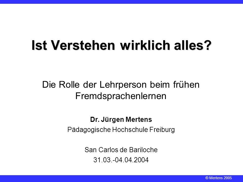© Mertens 2005 Dr. Jürgen Mertens Pädagogische Hochschule Freiburg San Carlos de Bariloche 31.03.-04.04.2004 Ist Verstehen wirklich alles? Die Rolle d