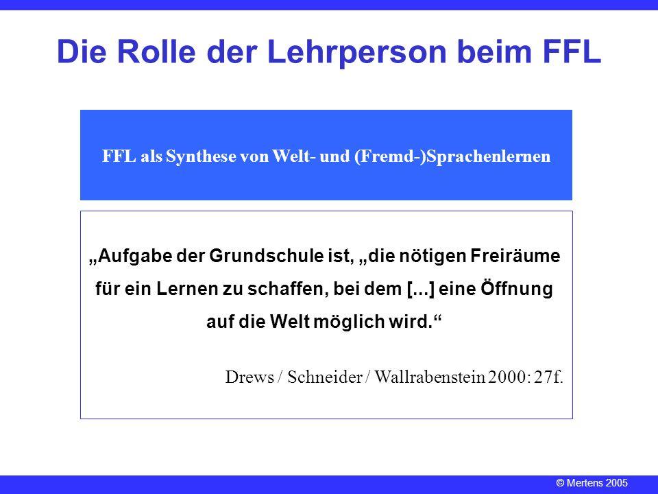 © Mertens 2005 Die Rolle der Lehrperson beim FFL FFL als Synthese von Welt- und (Fremd-)Sprachenlernen Aufgabe der Grundschule ist, die nötigen Freirä