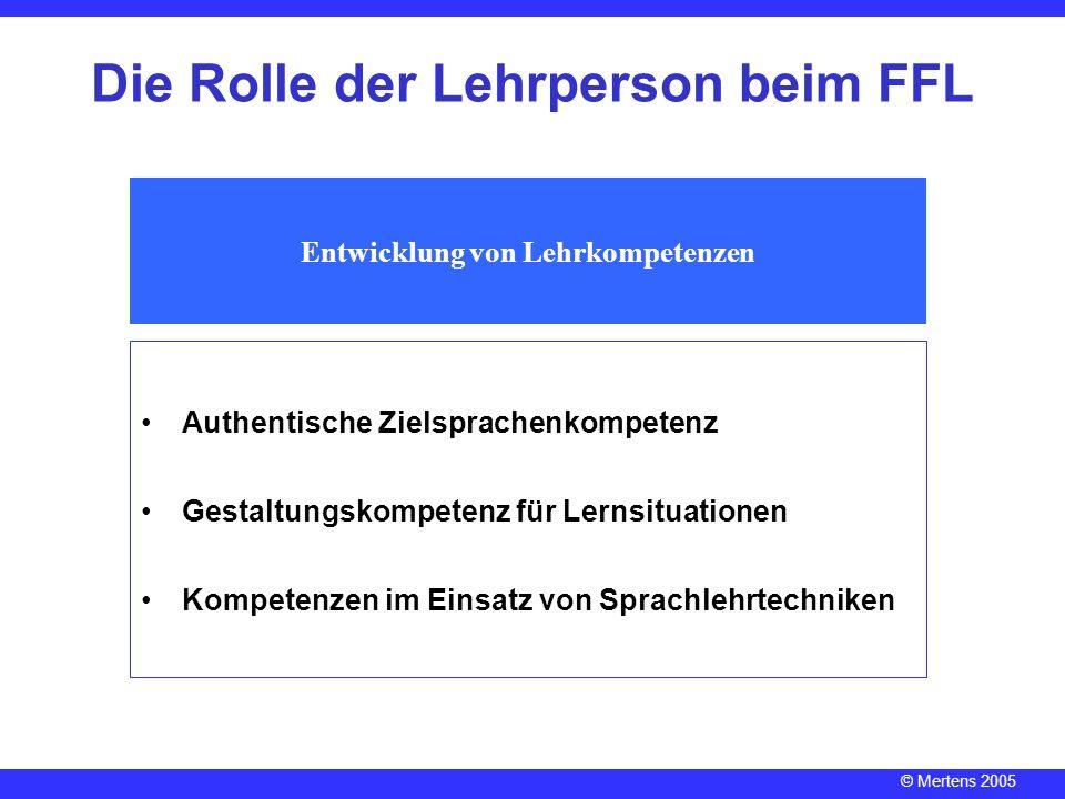 © Mertens 2005 Die Rolle der Lehrperson beim FFL Entwicklung von Lehrkompetenzen Authentische Zielsprachenkompetenz Gestaltungskompetenz für Lernsitua