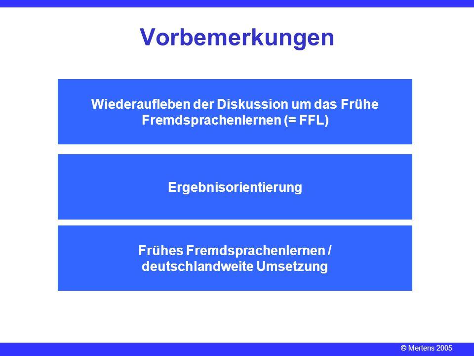 © Mertens 2005 Ergebnisorientierung Frühes Fremdsprachenlernen / deutschlandweite Umsetzung Vorbemerkungen Wiederaufleben der Diskussion um das Frühe