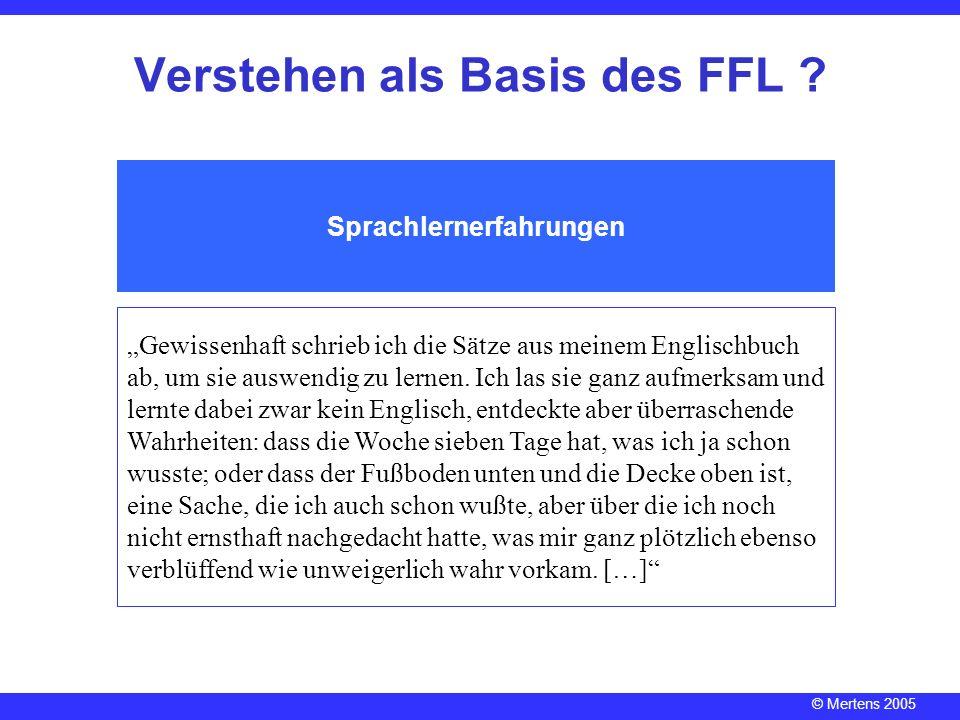 © Mertens 2005 Verstehen als Basis des FFL ? Sprachlernerfahrungen Gewissenhaft schrieb ich die Sätze aus meinem Englischbuch ab, um sie auswendig zu