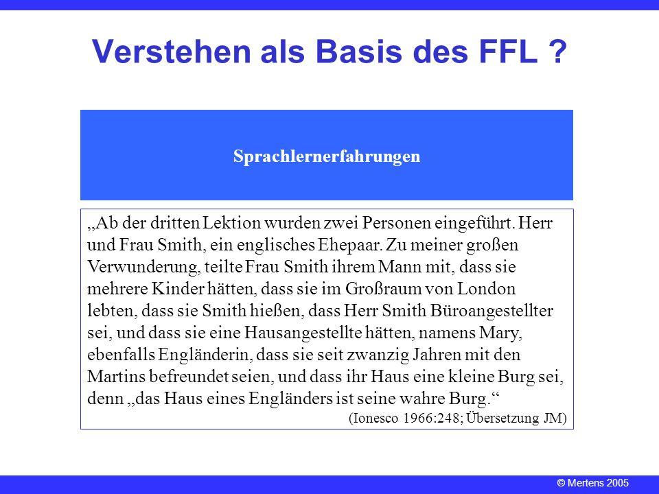 © Mertens 2005 Verstehen als Basis des FFL ? Sprachlernerfahrungen Ab der dritten Lektion wurden zwei Personen eingeführt. Herr und Frau Smith, ein en