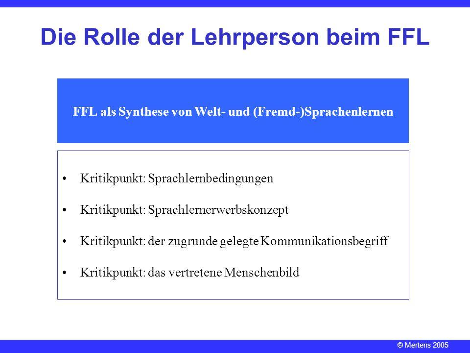 © Mertens 2005 Die Rolle der Lehrperson beim FFL FFL als Synthese von Welt- und (Fremd-)Sprachenlernen Kritikpunkt: Sprachlernbedingungen Kritikpunkt: