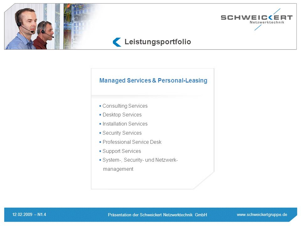 www.schweickertgruppe.de Präsentation der Schweickert Netzwerktechnik GmbH 12.02.2009 – N1.4 Leistungsportfolio Consulting Services Desktop Services Installation Services Security Services Professional Service Desk Support Services System-, Security- und Netzwerk- management Managed Services & Personal-Leasing