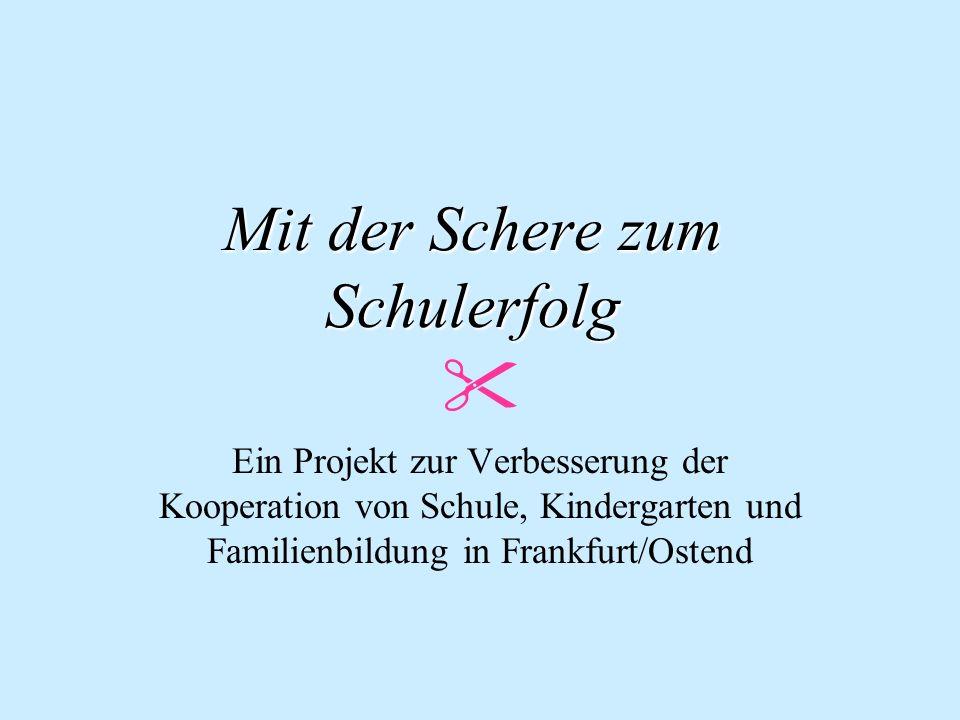 Mit der Schere zum Schulerfolg Mit der Schere zum Schulerfolg Ein Projekt zur Verbesserung der Kooperation von Schule, Kindergarten und Familienbildung in Frankfurt/Ostend